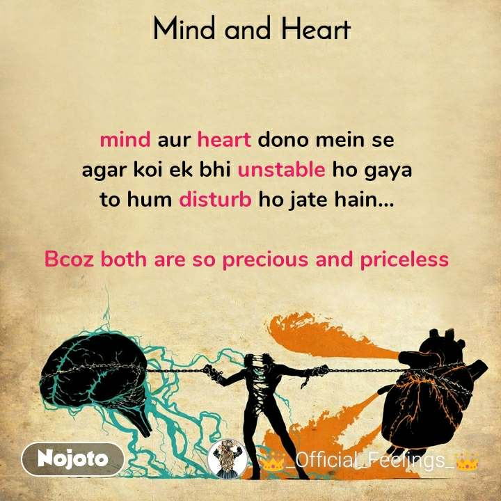 Mind and Heart  mind aur heart dono mein se  agar koi ek bhi unstable ho gaya  to hum disturb ho jate hain...   Bcoz both are so precious and priceless