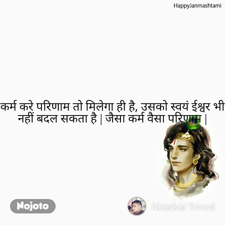 Happy Janmashtami कर्म करे परिणाम तो मिलेगा ही है, उसको स्वयं ईश्वर भी नहीं बदल सकता है   जैसा कर्म वैसा परिणाम  