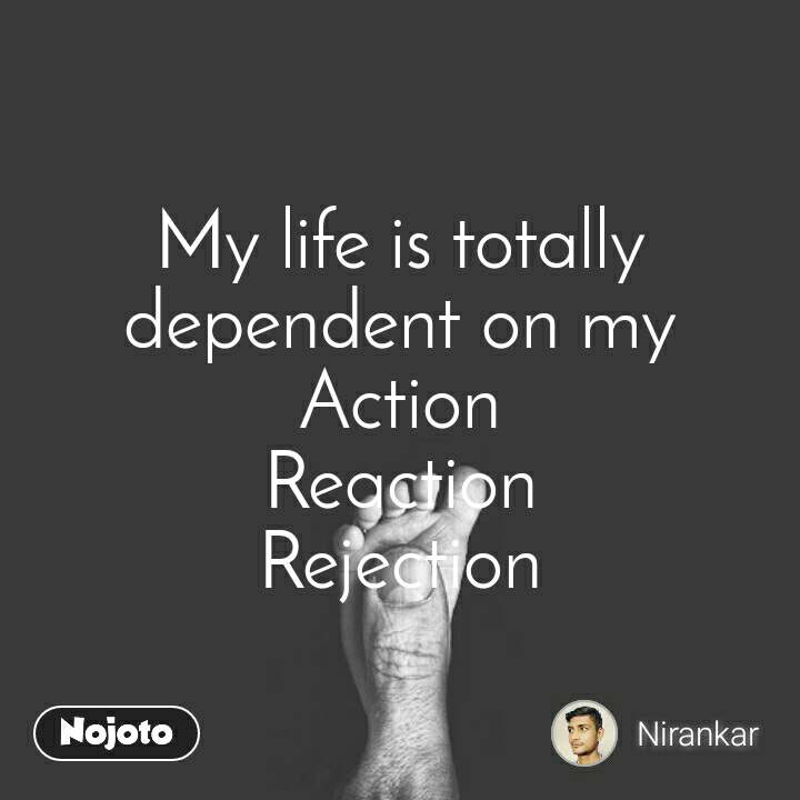My life is totally dependent on my Action Reaction Rejection