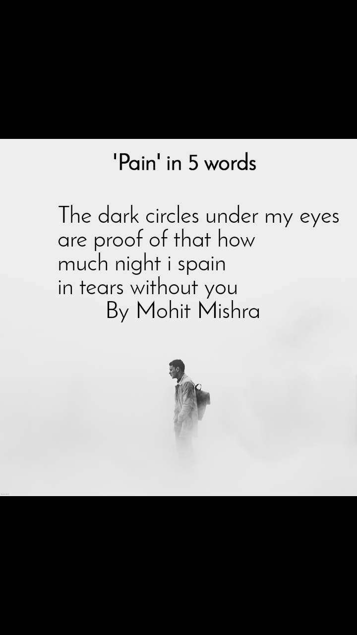 Pain in 5 Words  The dark circles under my eyes  are proof of that how  much night i spain  in tears without you          By Mohit Mishra
