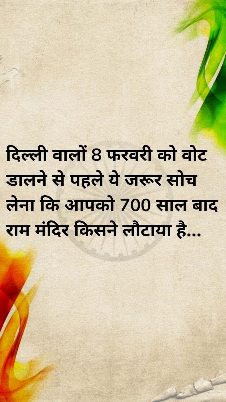 दिल्ली वालों 8 फरवरी को वोट डालने से पहले ये जरूर सोच लेना कि आपको 700 साल बाद राम मंदिर किसने लौटाया है...