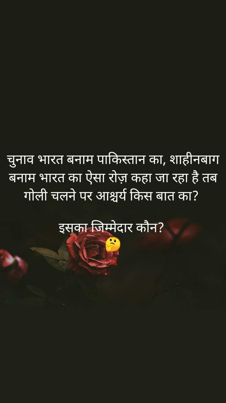 चुनाव भारत बनाम पाकिस्तान का, शाहीनबाग बनाम भारत का ऐसा रोज़ कहा जा रहा है तब गोली चलने पर आश्चर्य किस बात का?   इसका जिम्मेदार कौन?  🤔