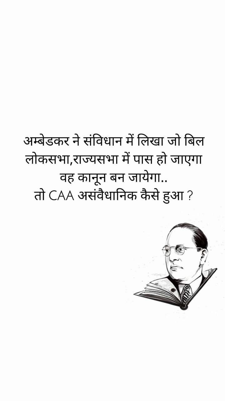 अम्बेडकर ने संविधान में लिखा जो बिल लोकसभा,राज्यसभा में पास हो जाएगा वह कानून बन जायेगा.. तो CAA असंवैधानिक कैसे हुआ ?