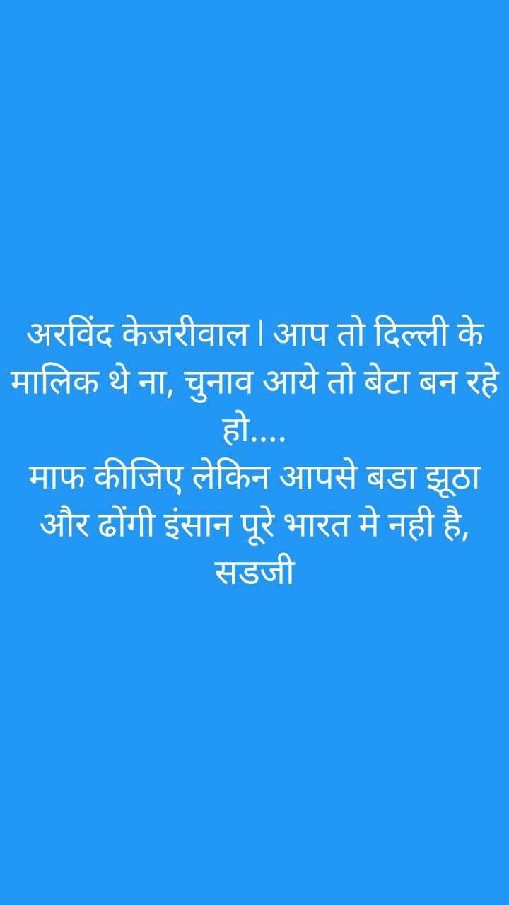अरविंद केजरीवाल l आप तो दिल्ली के मालिक थे ना, चुनाव आये तो बेटा बन रहे हो.... माफ कीजिए लेकिन आपसे बडा झूठा और ढोंगी इंसान पूरे भारत मे नही है, सडजी