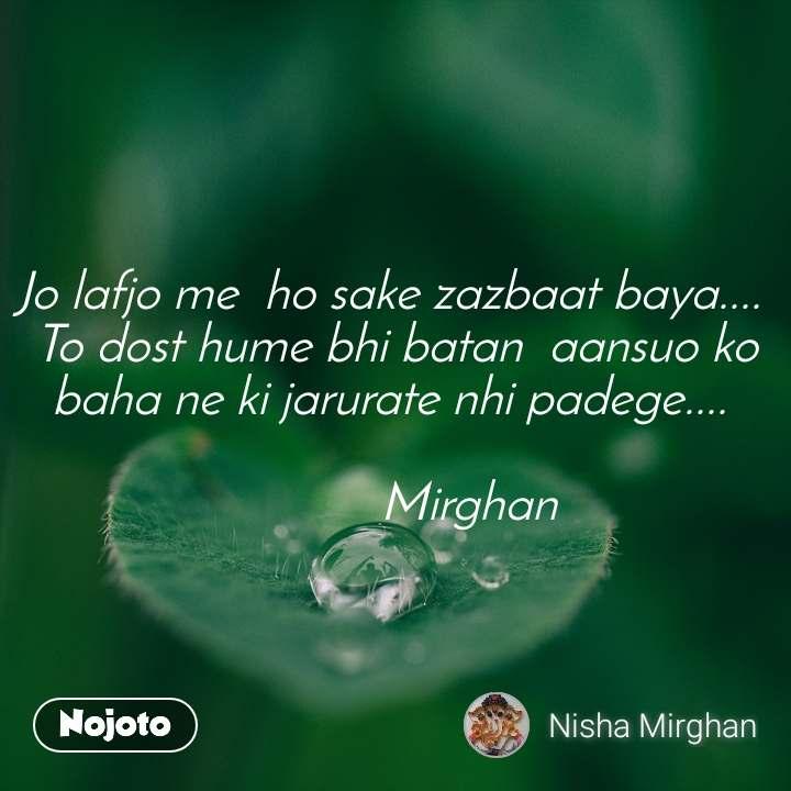 Jo lafjo me  ho sake zazbaat baya....  To dost hume bhi batan  aansuo ko baha ne ki jarurate nhi padege....              Mirghan