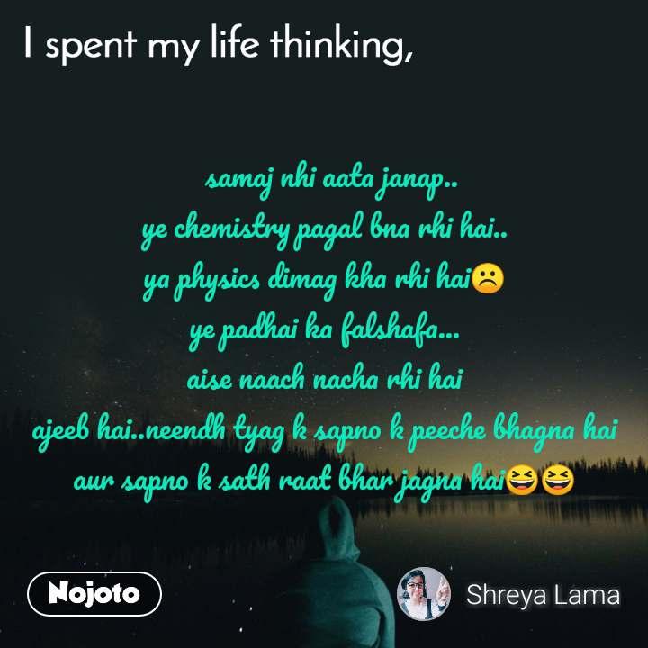 I spent my life thinking   samaj nhi aata janap.. ye chemistry pagal bna rhi hai.. ya physics dimag kha rhi hai☹️ ye padhai ka falshafa... aise naach nacha rhi hai ajeeb hai..neendh tyag k sapno k peeche bhagna hai aur sapno k sath raat bhar jagna hai😆😆
