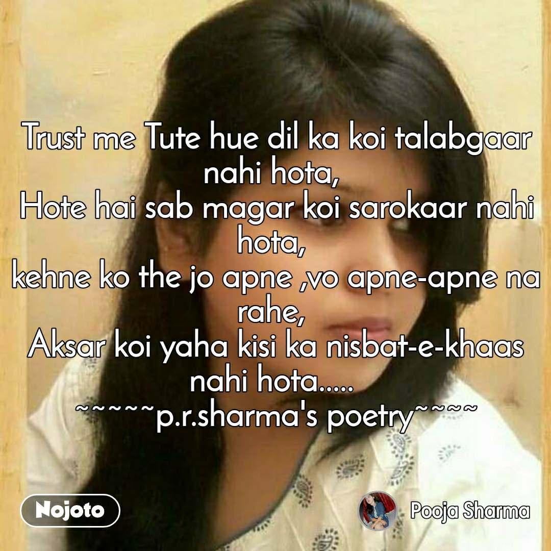 Trust me Tute hue dil ka koi talabgaar nahi hota,  Hote hai sab magar koi sarokaar nahi hota,  kehne ko the jo apne ,vo apne-apne na rahe,  Aksar koi yaha kisi ka nisbat-e-khaas nahi hota.....  ~~~~~p.r.sharma's poetry~~~~