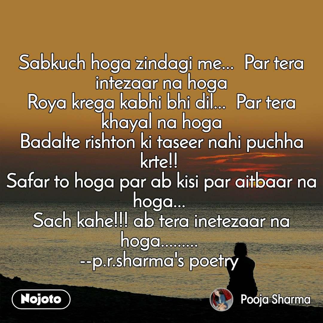 Sabkuch hoga zindagi me...  Par tera intezaar na hoga Roya krega kabhi bhi dil...  Par tera khayal na hoga Badalte rishton ki taseer nahi puchha krte!!  Safar to hoga par ab kisi par aitbaar na hoga...  Sach kahe!!! ab tera inetezaar na hoga.........  --p.r.sharma's poetry