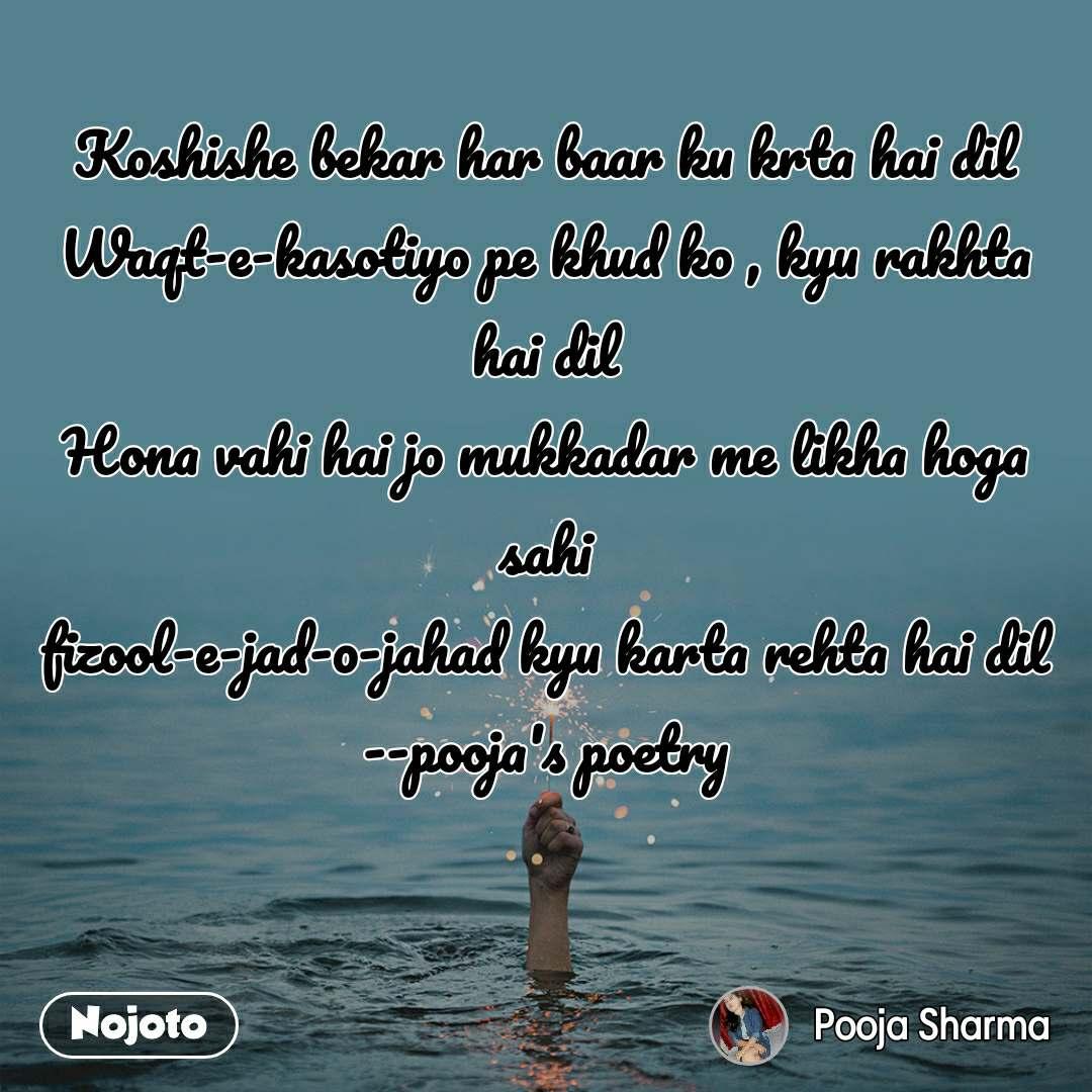 Koshishe bekar har baar ku krta hai dil Waqt-e-kasotiyo pe khud ko , kyu rakhta hai dil Hona vahi hai jo mukkadar me likha hoga sahi fizool-e-jad-o-jahad kyu karta rehta hai dil --pooja's poetry