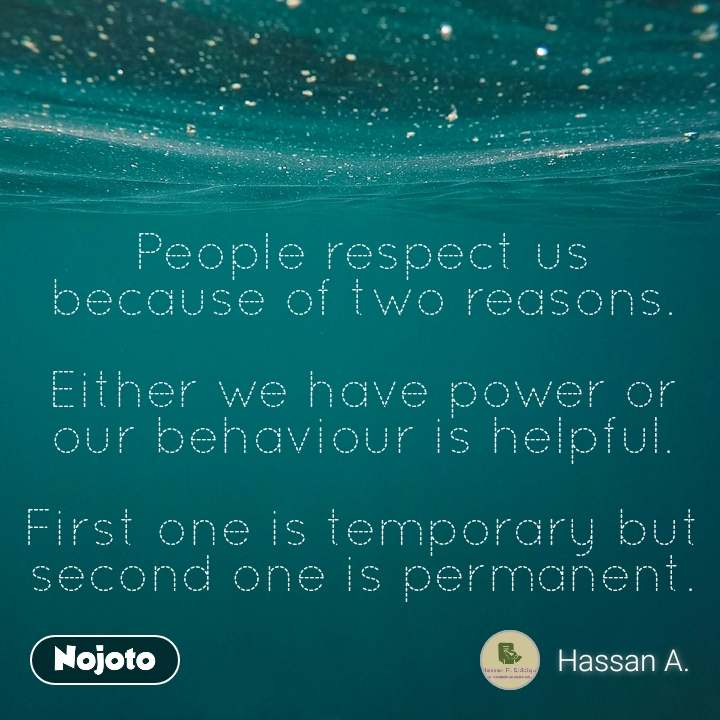 People respect us because of two reasons.  Either we have power or our behaviour is helpful.  First one is temporary but second one is permanent.