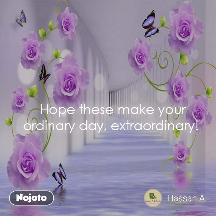 Hope these make your ordinary day, extraordinary!