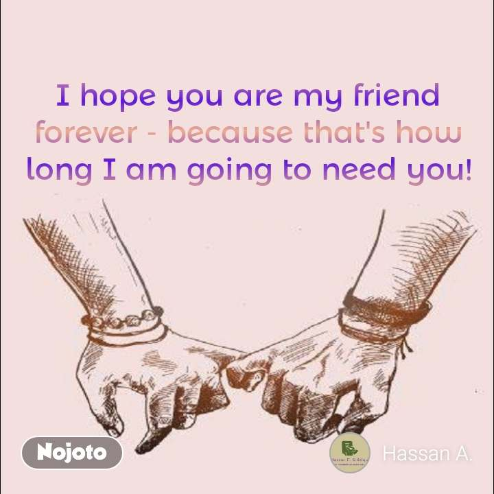 I hope you are my friend forever - because that's how long I am going to need you!