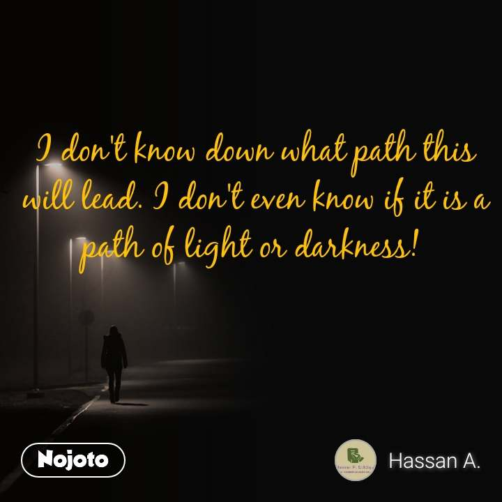 I don't know down what path this will lead. I don't even know if it is a path of light or darkness!