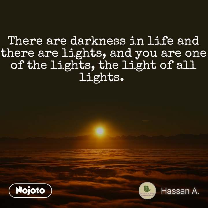 There are darkness in life and there are lights, and you are one of the lights, the light of all lights.