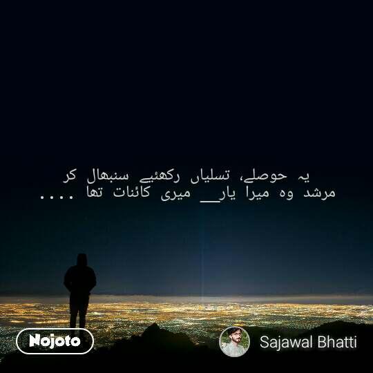 یہ حوصلے، تسلیاں رکھئیے سنبھال کر مرشد وہ میرا یار__ میری کائنات تھا ....