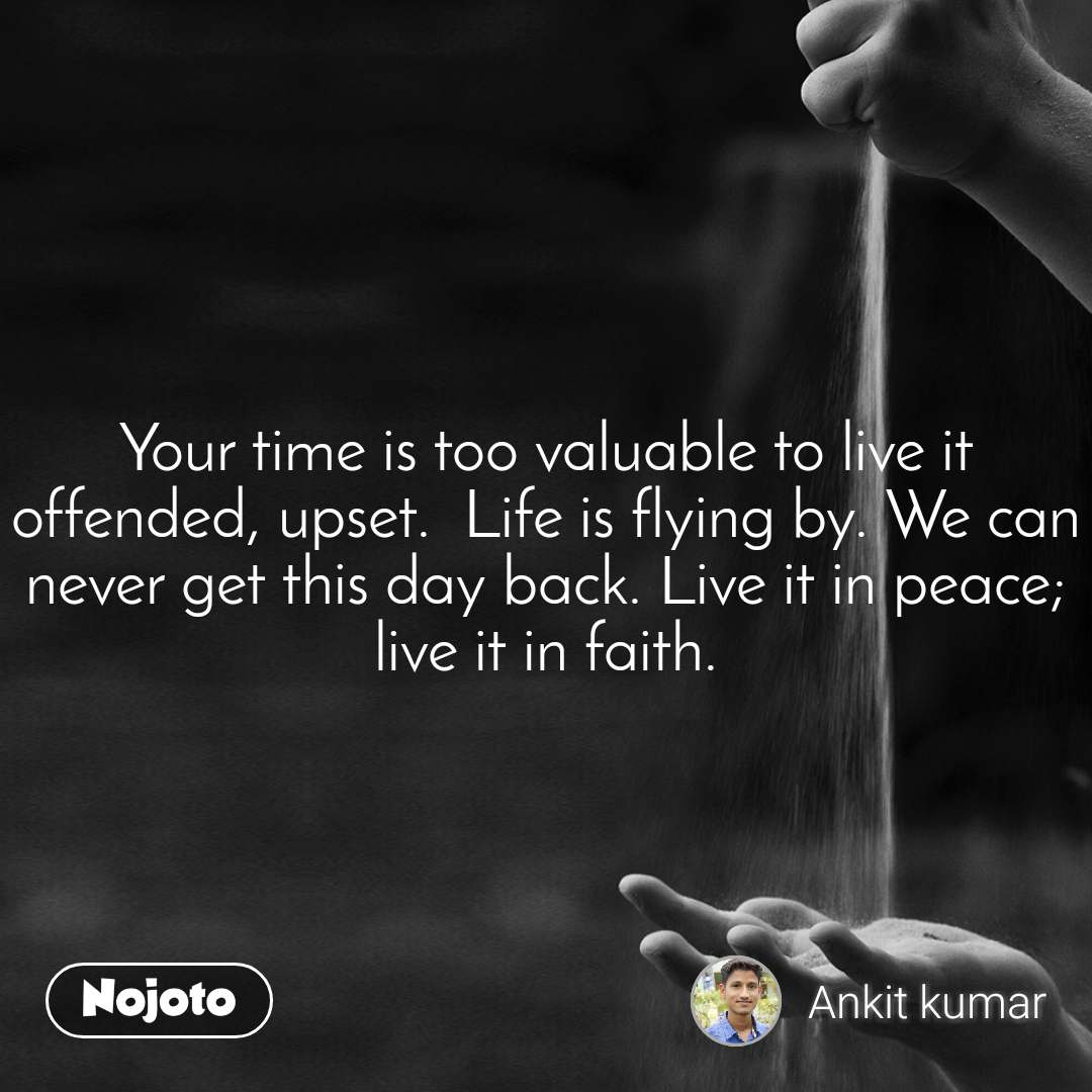 Your time is too valuable to live it offended, upset.  Life is flying by. We can never get this day back. Live it in peace; live it in faith.