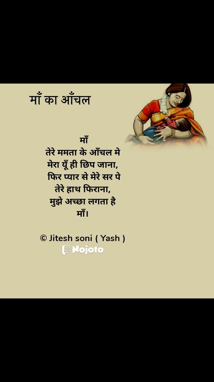 माँ का आँचल  माँ तेरे ममता के आँचल मे मेरा यूँ ही छिप जाना,  फिर प्यार से मेरे सर पे तेरे हाथ फिराना, मुझे अच्छा लगता है माँ।  © Jitesh soni ( Yash )