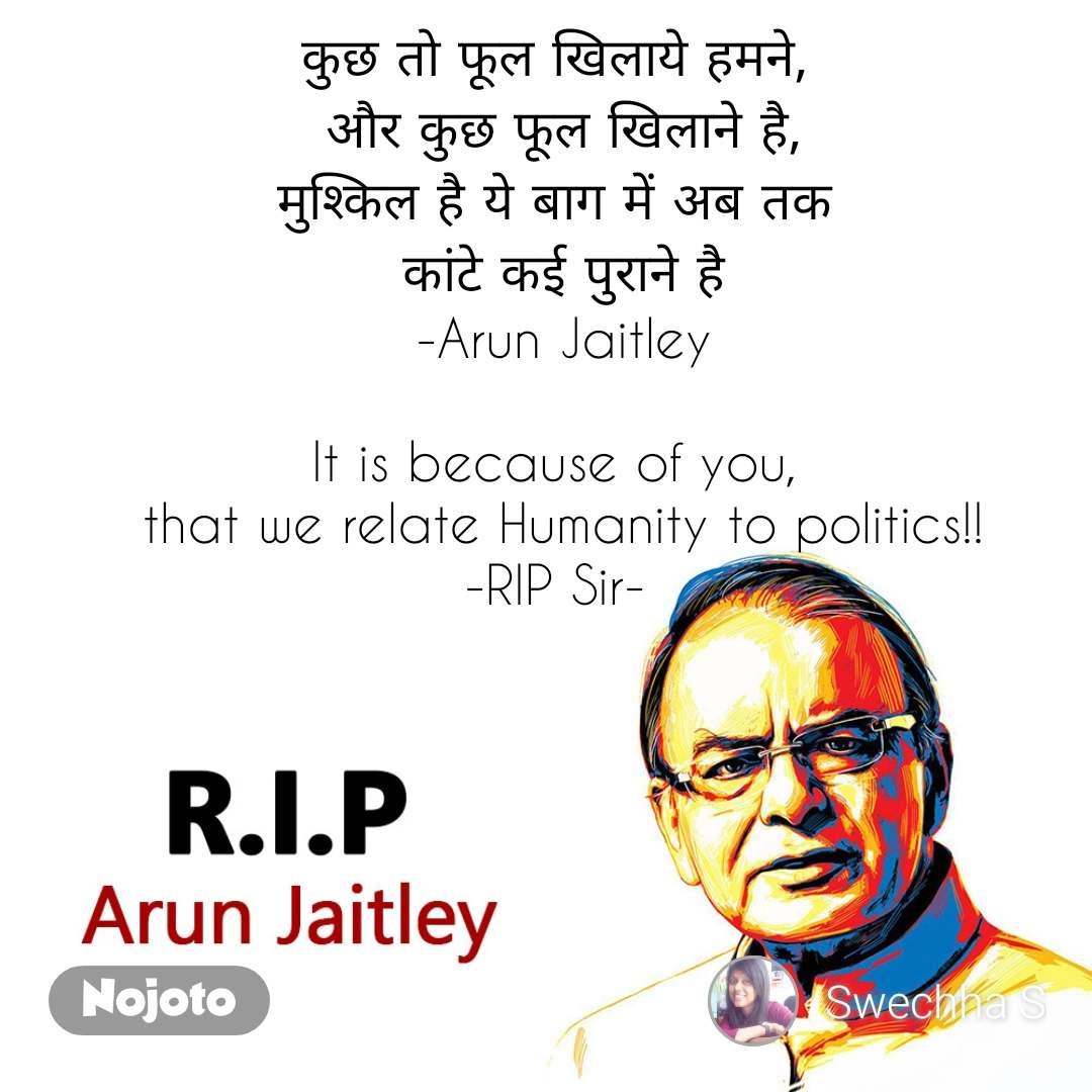 RIP Arun Jaitley कुछ तो फूल खिलाये हमने,  और कुछ फूल खिलाने है, मुश्किल है ये बाग में अब तक  कांटे कई पुराने है -Arun Jaitley  It is because of you,  that we relate Humanity to politics!! -RIP Sir-