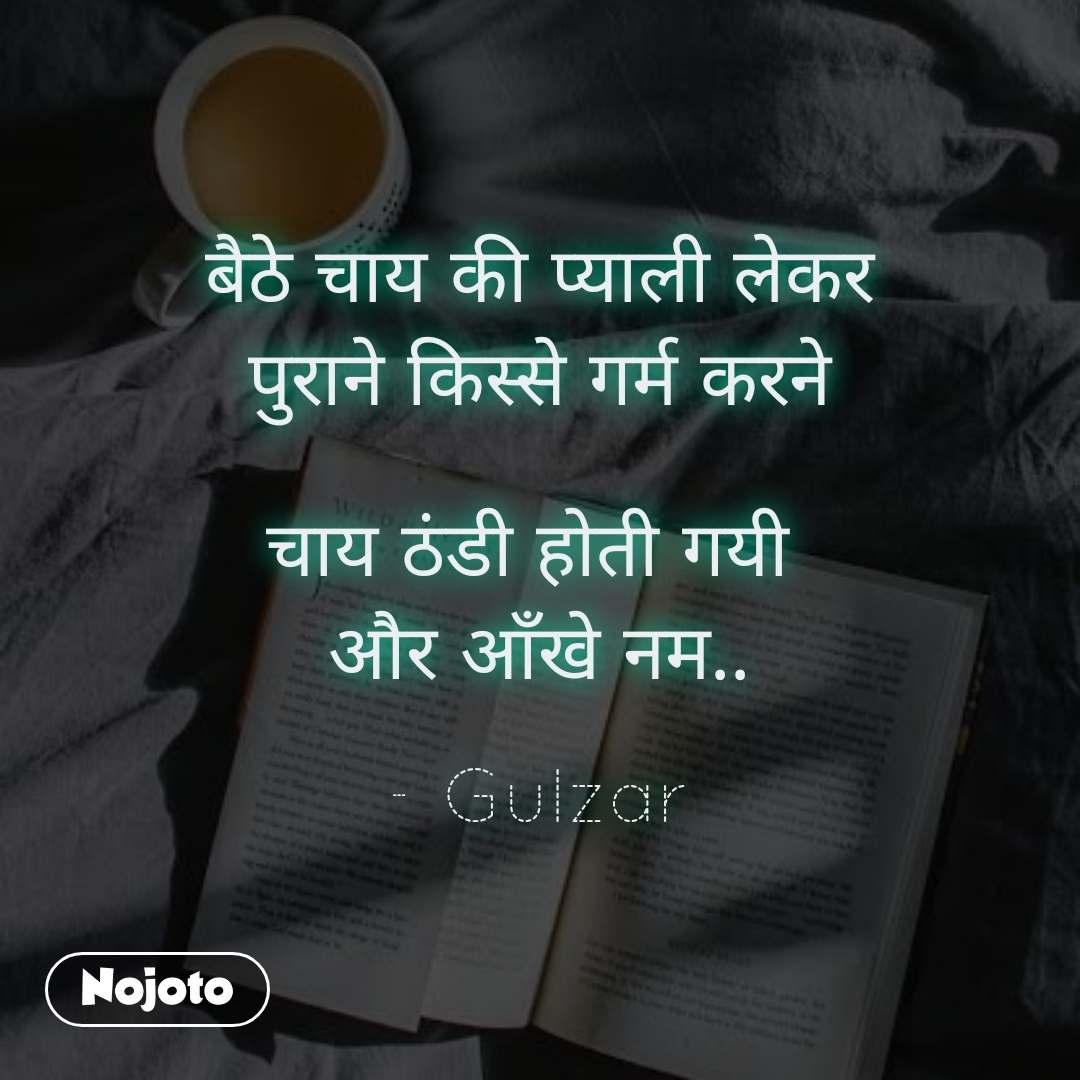 बैठे चाय की प्याली लेकर  पुराने किस्से गर्म करने   चाय ठंडी होती गयी  और आँखे नम..  - Gulzar