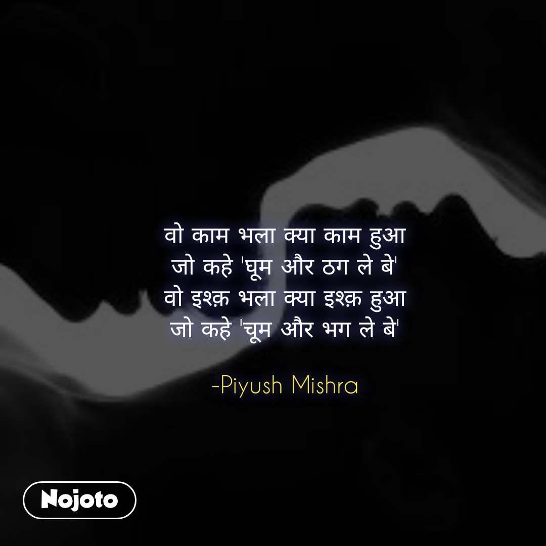 वो काम भला क्या काम हुआ जो कहे 'घूम और ठग ले बे' वो इश्क़ भला क्या इश्क़ हुआ जो कहे 'चूम और भग ले बे'  -Piyush Mishra