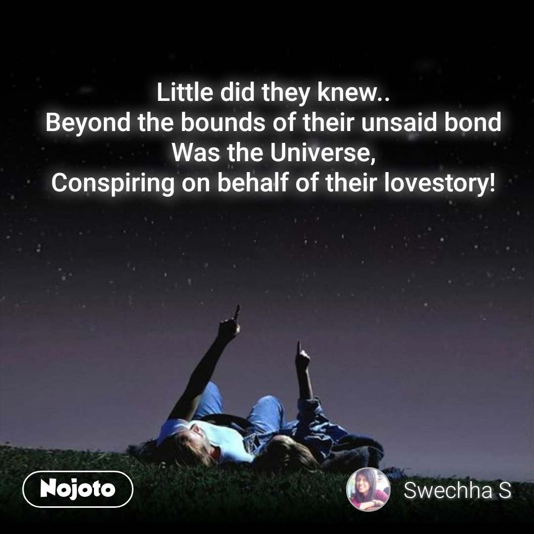 Little did they knew.. Beyond the bounds of their unsaid bond Was the Universe, Conspiring on behalf of their lovestory!