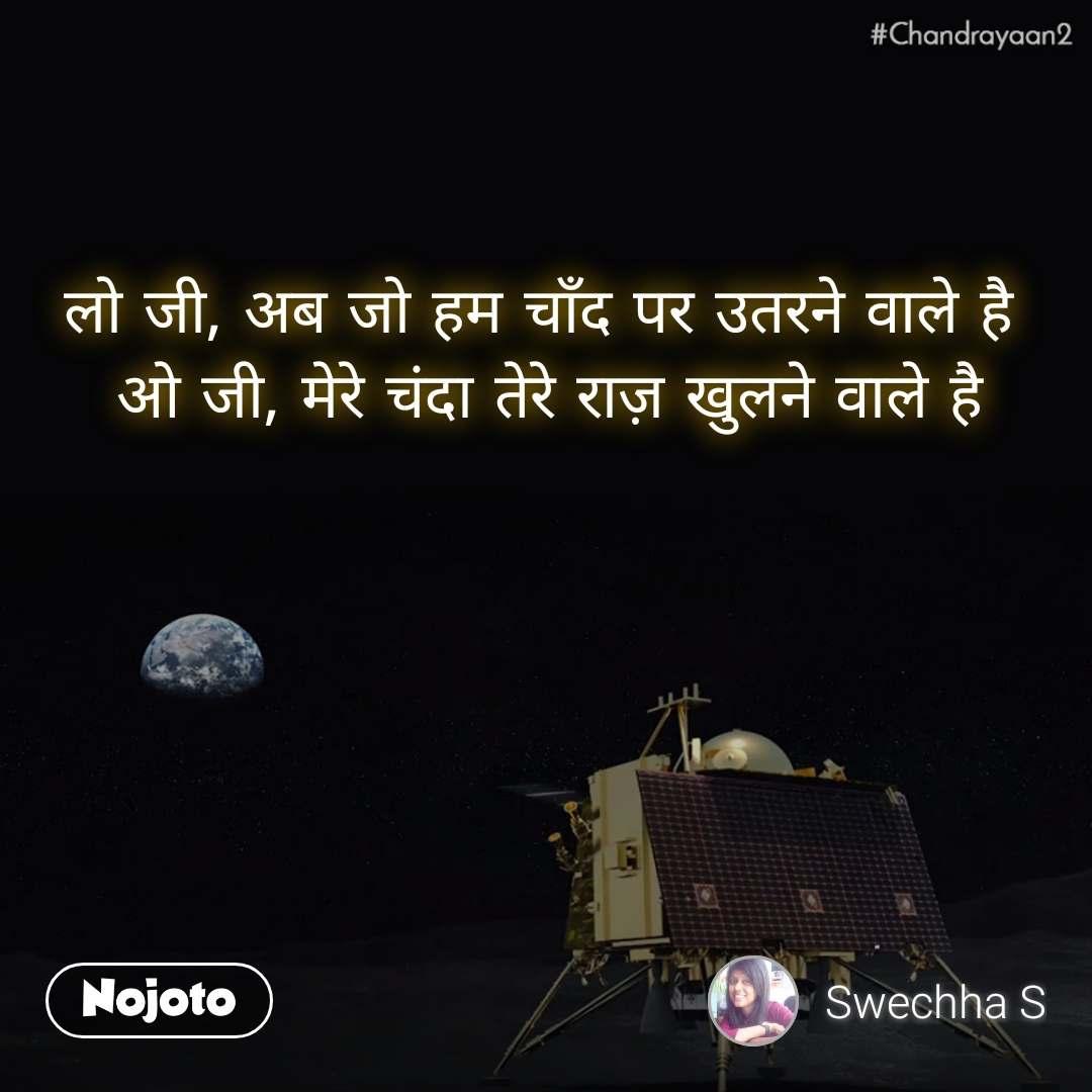 #Chandrayaan2 लो जी, अब जो हम चाँद पर उतरने वाले है  ओ जी, मेरे चंदा तेरे राज़ खुलने वाले है