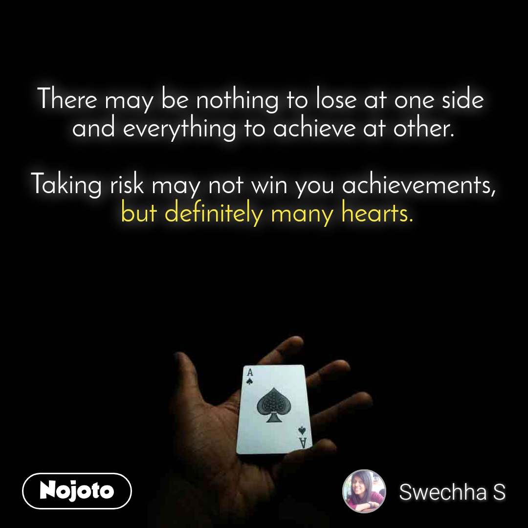 There may be nothing to lose at one side  and everything to achieve at other.  Taking risk may not win you achievements,  but definitely many hearts.