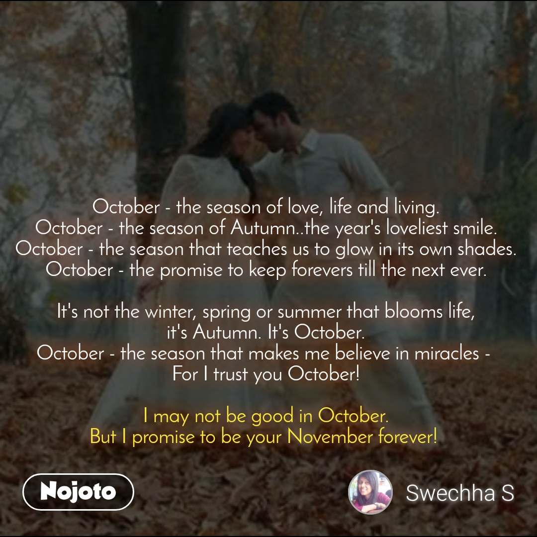 #Pehlealfaaz October - the season of love, life and living. October - the season of Autumn..the year's loveliest smile. October - the season that teaches us to glow in its own shades. October - the promise to keep forevers till the next ever.  It's not the winter, spring or summer that blooms life, it's Autumn. It's October. October - the season that makes me believe in miracles -  For I trust you October!  I may not be good in October. But I promise to be your November forever!