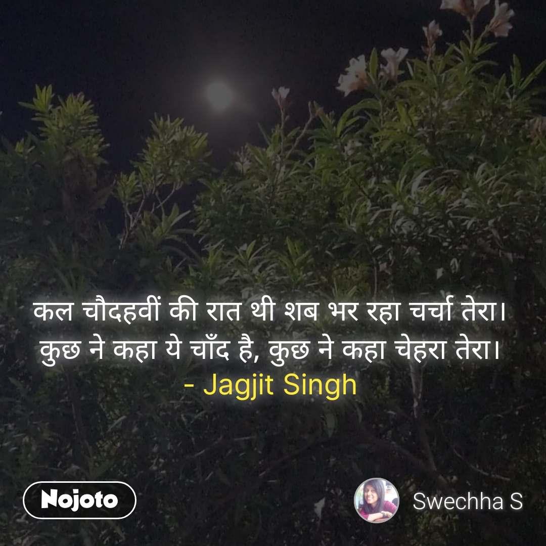 #Pehlealfaaz कल चौदहवीं की रात थी शब भर रहा चर्चा तेरा। कुछ ने कहा ये चाँद है, कुछ ने कहा चेहरा तेरा। - Jagjit Singh
