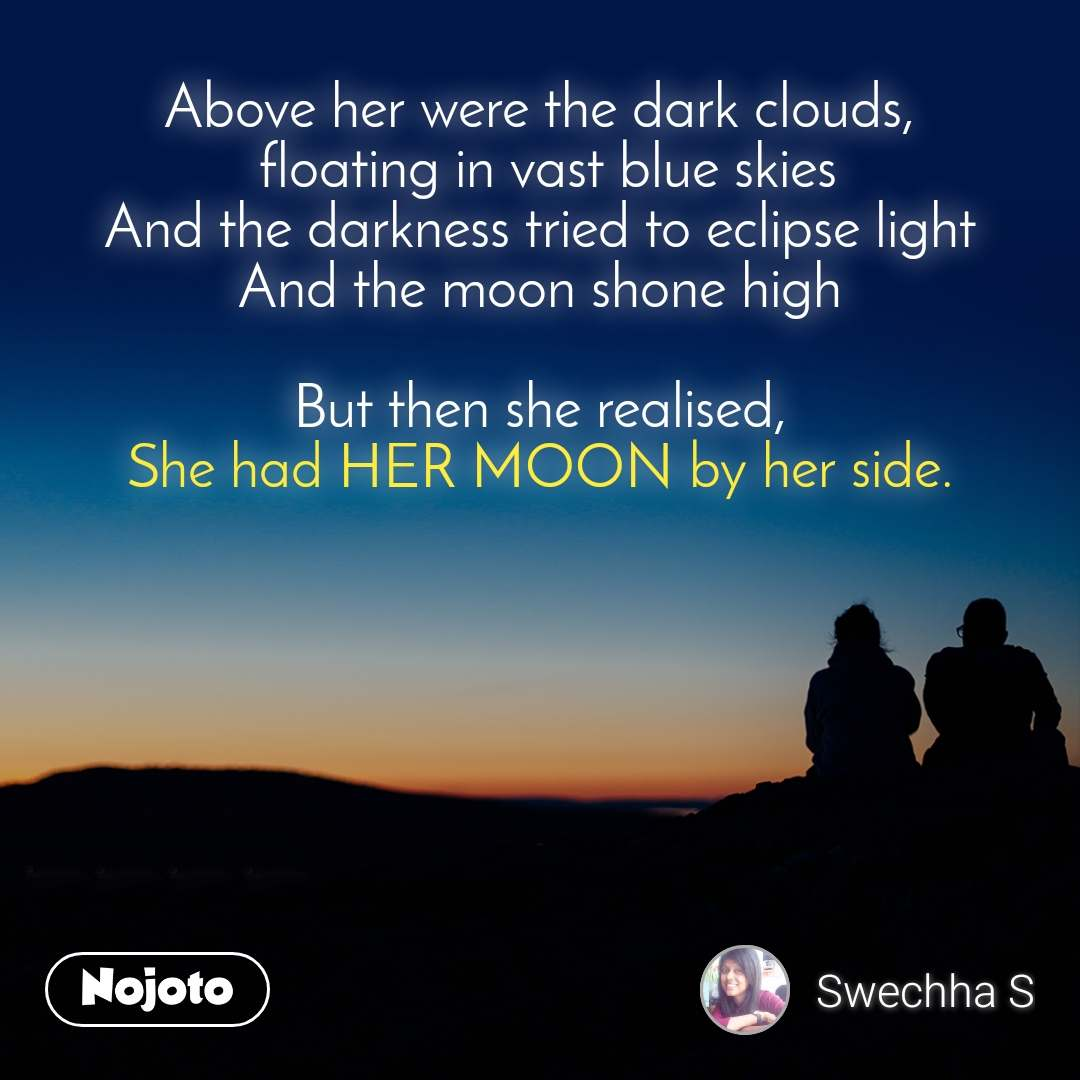 Above her were the dark clouds,  floating in vast blue skies And the darkness tried to eclipse light And the moon shone high  But then she realised, She had HER MOON by her side.