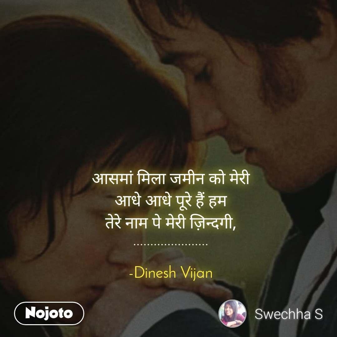 आसमां मिला जमीन को मेरी आधे आधे पूरे हैं हम तेरे नाम पे मेरी ज़िन्दगी, ......................  -Dinesh Vijan