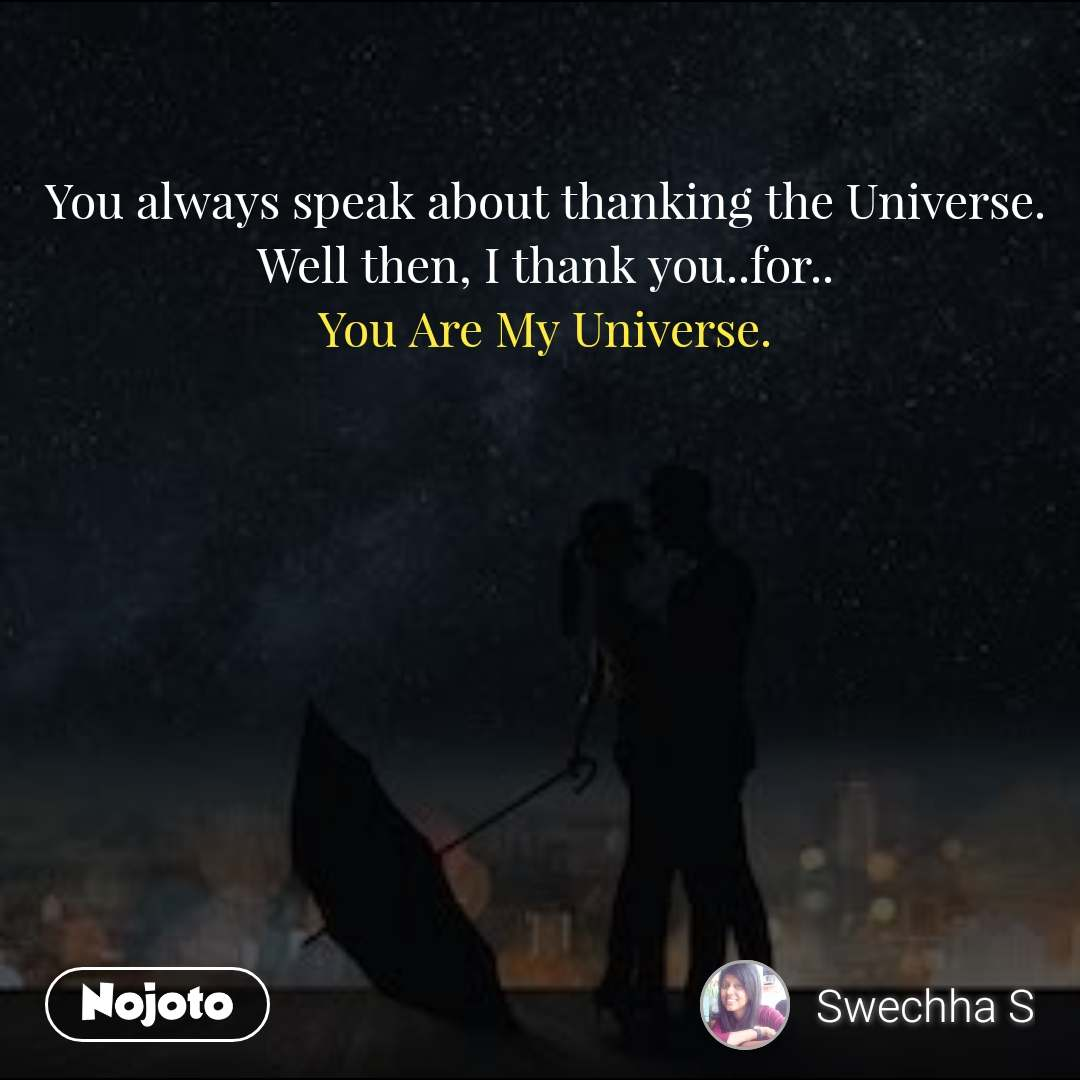 You always speak about thanking the Universe. Well then, I thank you..for.. You Are My Universe.