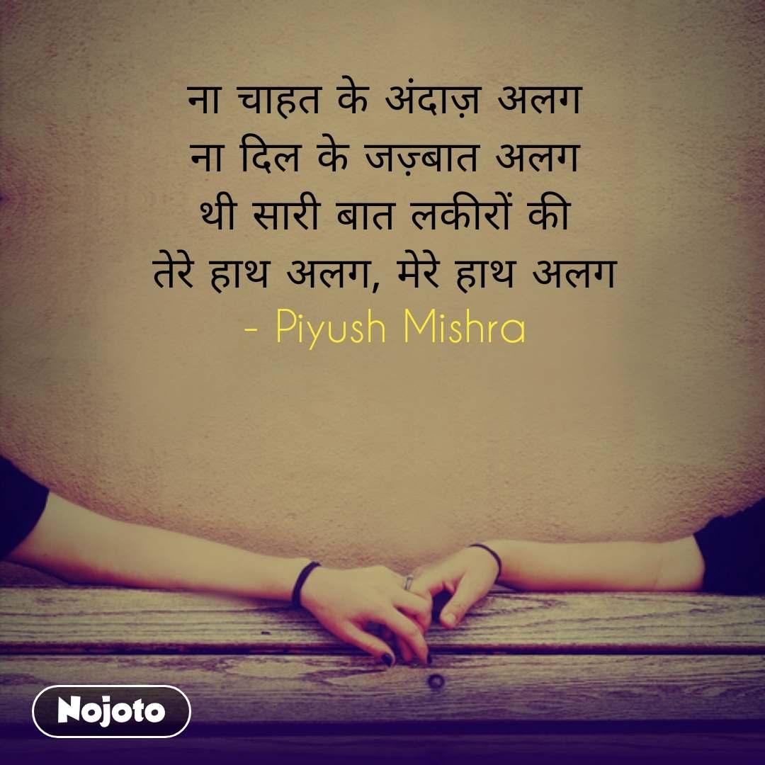 ना चाहत के अंदाज़ अलग ना दिल के जज़्बात अलग थी सारी बात लकीरों की तेरे हाथ अलग, मेरे हाथ अलग - Piyush Mishra