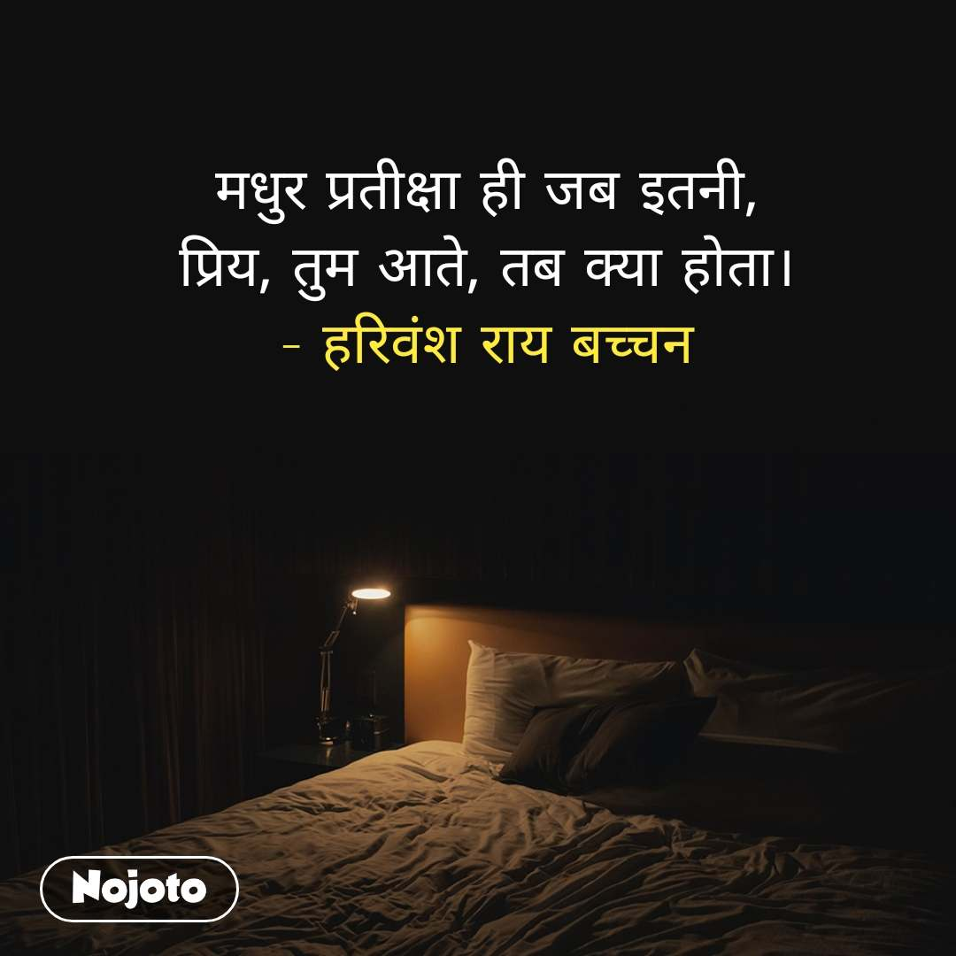 मधुर प्रतीक्षा ही जब इतनी, प्रिय, तुम आते, तब क्या होता। - हरिवंश राय बच्चन