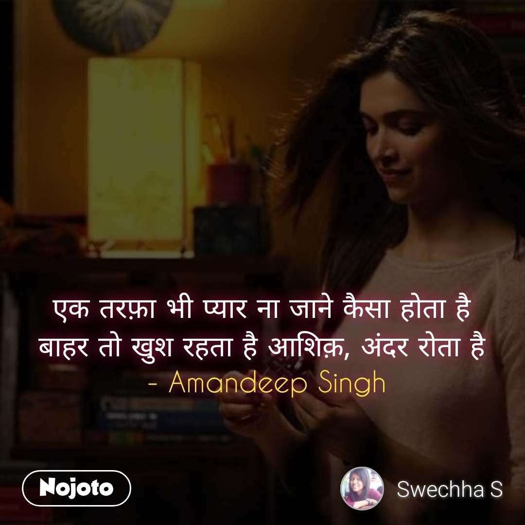 एक तरफ़ा भी प्यार ना जाने कैसा होता है  बाहर तो खुश रहता है आशिक़, अंदर रोता है  - Amandeep Singh