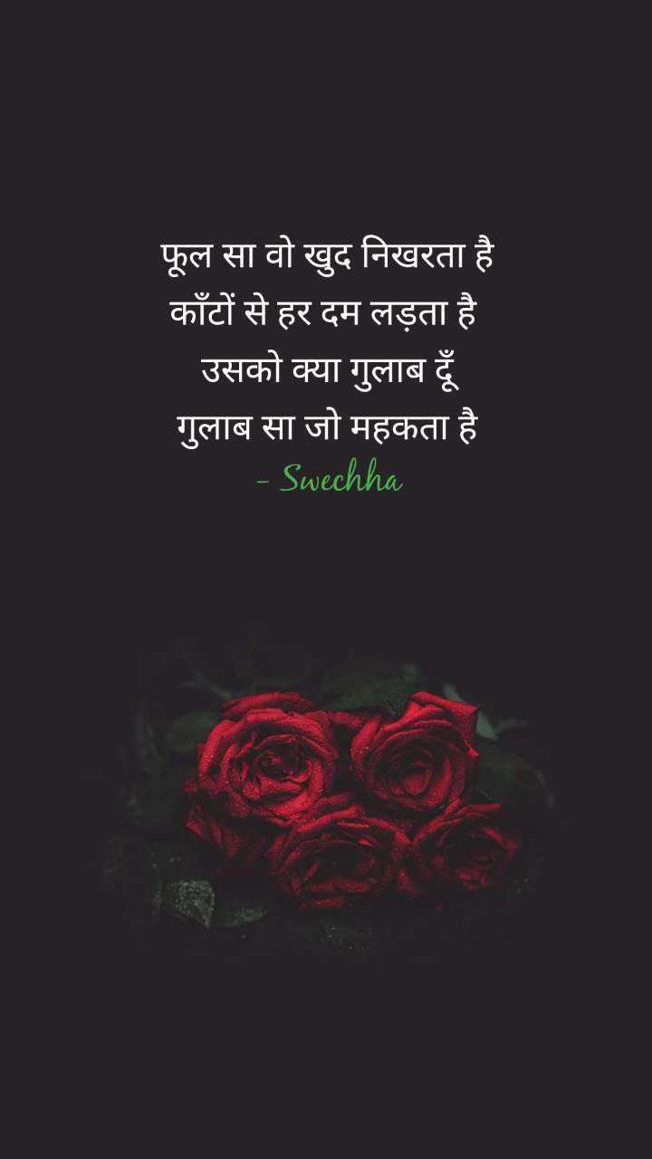 फूल सा वो खुद निखरता है काँटों से हर दम लड़ता है  उसको क्या गुलाब दूँ गुलाब सा जो महकता है - Swechha