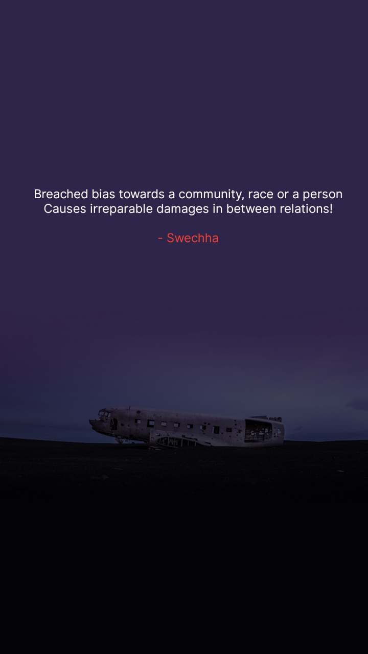 Breached bias towards a community, race or a person Causes irreparable damages in between relations!  - Swechha