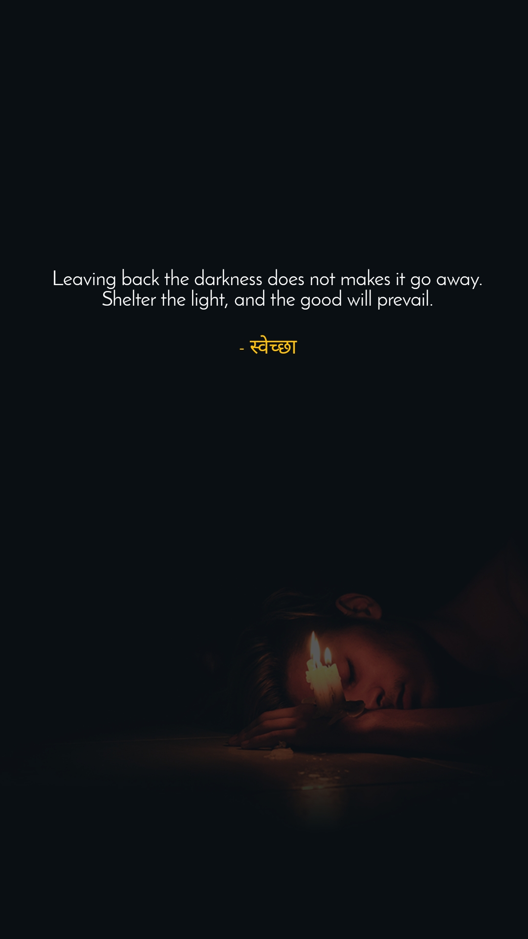 Leaving back the darkness does not makes it go away. Shelter the light, and the good will prevail.  - स्वेच्छा