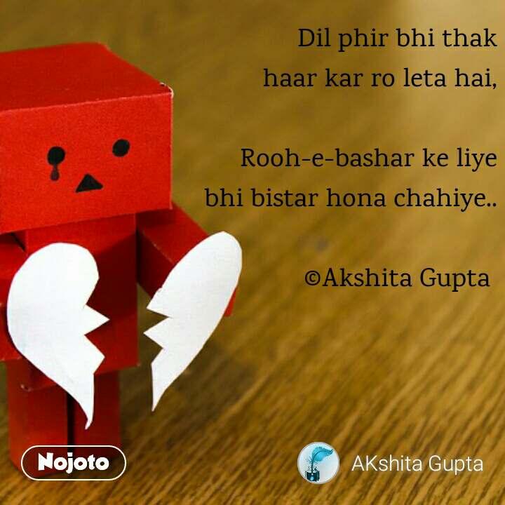 Dil phir bhi thak haar kar ro leta hai,  Rooh-e-bashar ke liye bhi bistar hona chahiye..  ©Akshita Gupta