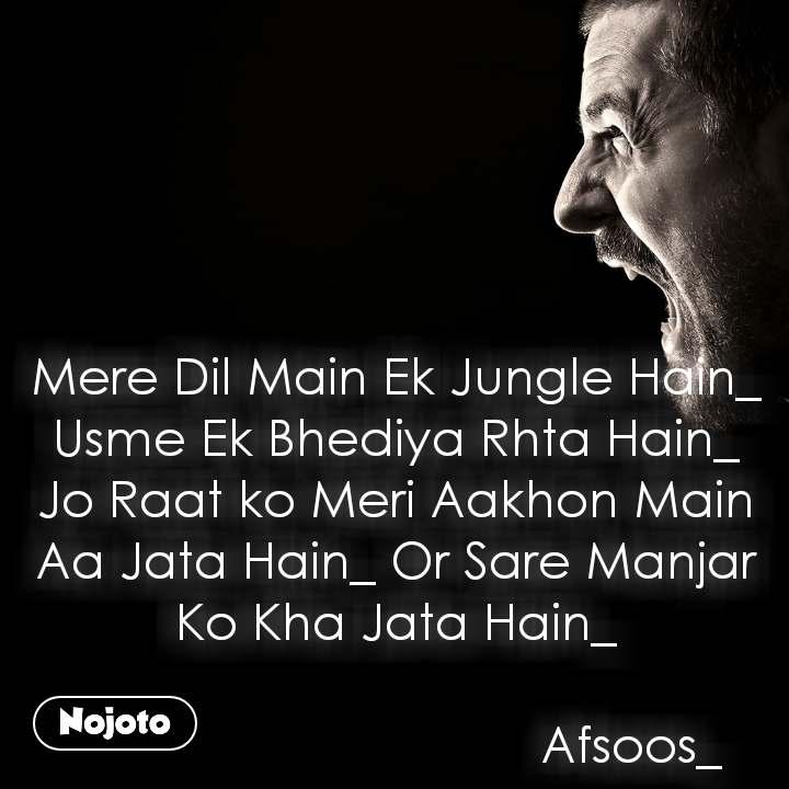 Mere Dil Main Ek Jungle Hain_ Usme Ek Bhediya Rhta Hain_ Jo Raat ko Meri Aakhon Main Aa Jata Hain_ Or Sare Manjar Ko Kha Jata Hain_                                     Afsoos_
