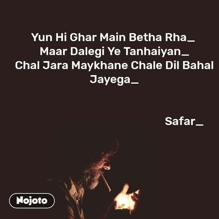 Yun Hi Ghar Main Betha Rha_  Maar Dalegi Ye Tanhaiyan_ Chal Jara Maykhane Chale Dil Bahal Jayega_                                                                 Safar_
