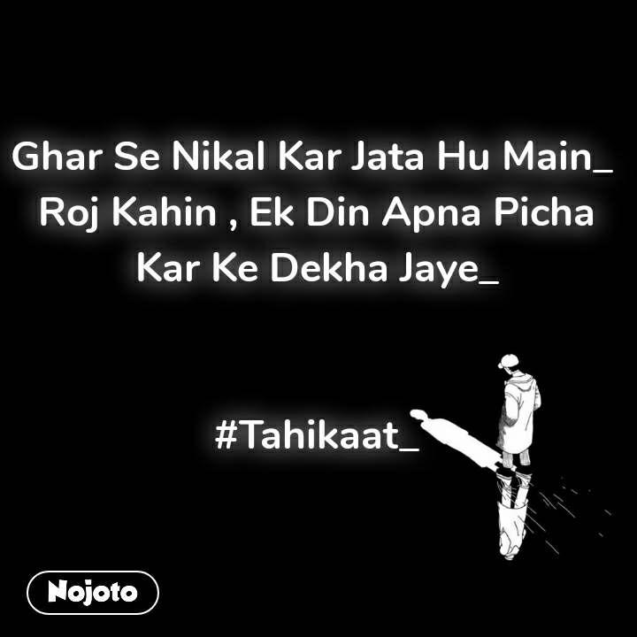 Ghar Se Nikal Kar Jata Hu Main_  Roj Kahin , Ek Din Apna Picha Kar Ke Dekha Jaye_   #Tahikaat_