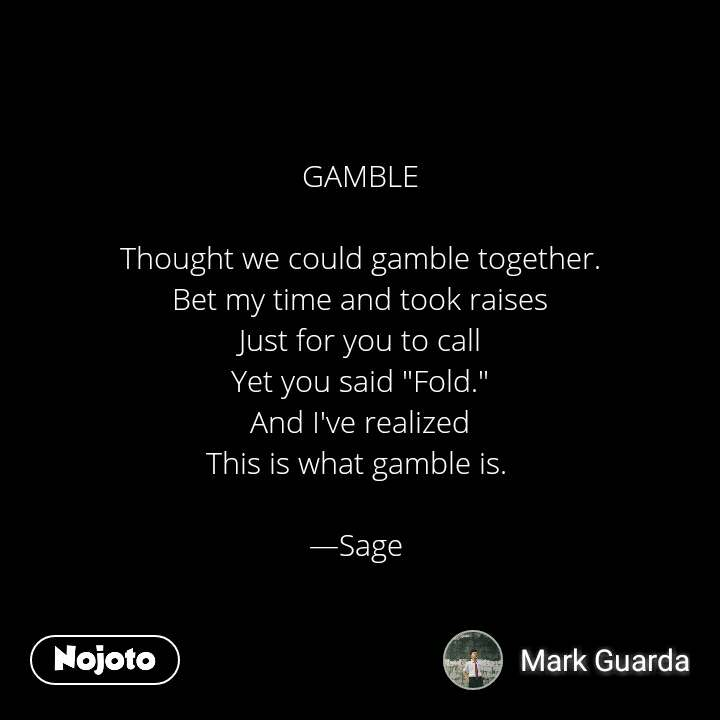 """2 Years of Nojoto GAMBLE  Thought we could gamble together. Bet my time and took raises Just for you to call Yet you said """"Fold."""" And I've realized This is what gamble is.   —Sage"""
