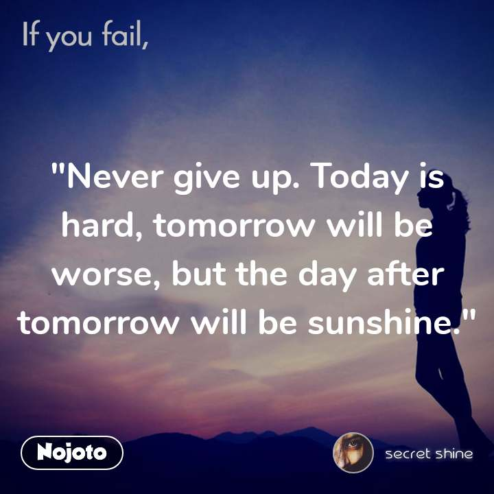 """""""Never give up. Today is hard, tomorrow will be worse, but the day after tomorrow will be sunshine."""""""