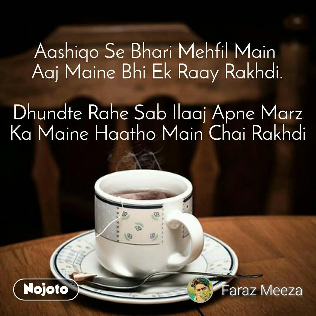 Aashiqo Se Bhari Mehfil Main  Aaj Maine Bhi Ek Raay Rakhdi.  Dhundte Rahe Sab Ilaaj Apne Marz Ka Maine Haatho Main Chai Rakhdi