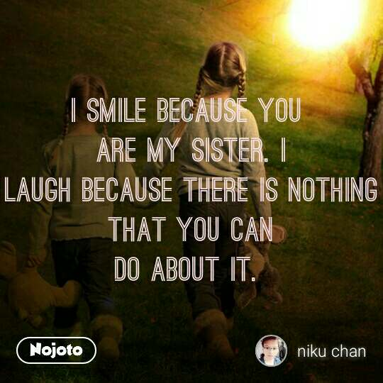 I smile because you  are my sister. I laugh because there is nothing that you can do about it.