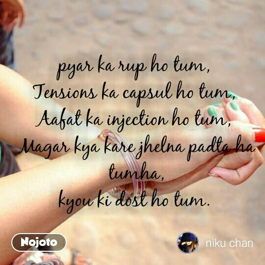 #Pehlealfaaz pyar ka rup ho tum,  Tensions ka capsul ho tum,  Aafat ka injection ho tum,  Magar kya kare jhelna padta ha tumha, kyou ki dost ho tum.