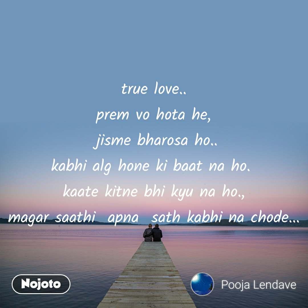 true love.. prem vo hota he,  jisme bharosa ho.. kabhi alg hone ki baat na ho.  kaate kitne bhi kyu na ho., magar saathi  apna  sath kabhi na chode...