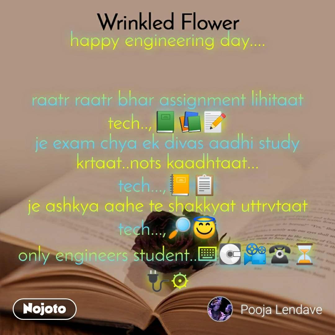 Wrinkled Flower  happy engineering day....   raatr raatr bhar assignment lihitaat tech..,📗📚📝 je exam chya ek divas aadhi study krtaat..nots kaadhtaat... tech...,📒📋 je ashkya aahe te shakkyat uttrvtaat tech...,🔎😇 only engineers student..⌨💽📽☎⏳🔌⚙
