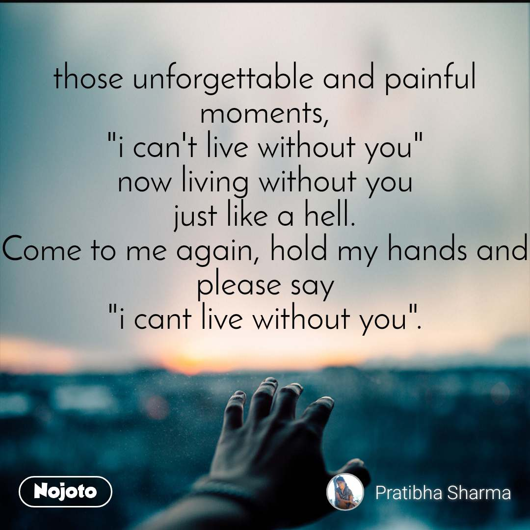 "those unforgettable and painful moments, ""i can't live without you"" now living without you just like a hell. Come to me again, hold my hands and please say ""i cant live without you""."